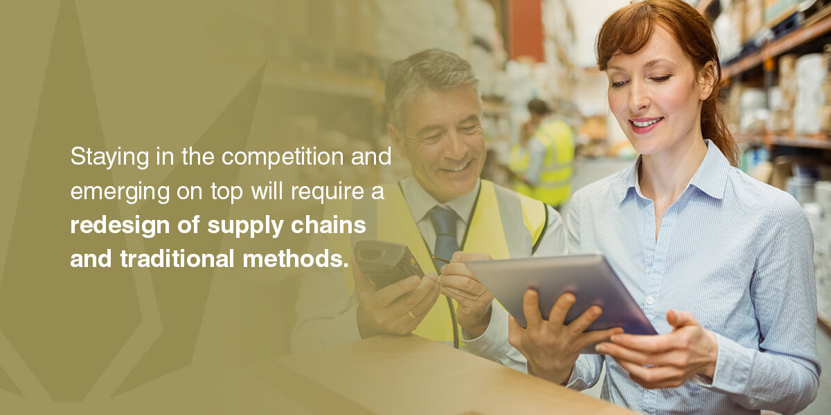Staying in the competition and emerging on top will require a redesign of supply chains and traditional methods.